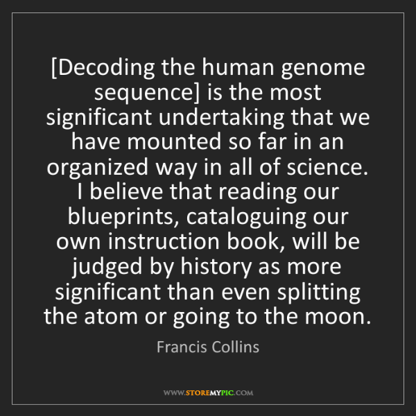 Francis Collins: [Decoding the human genome sequence] is the most significant...