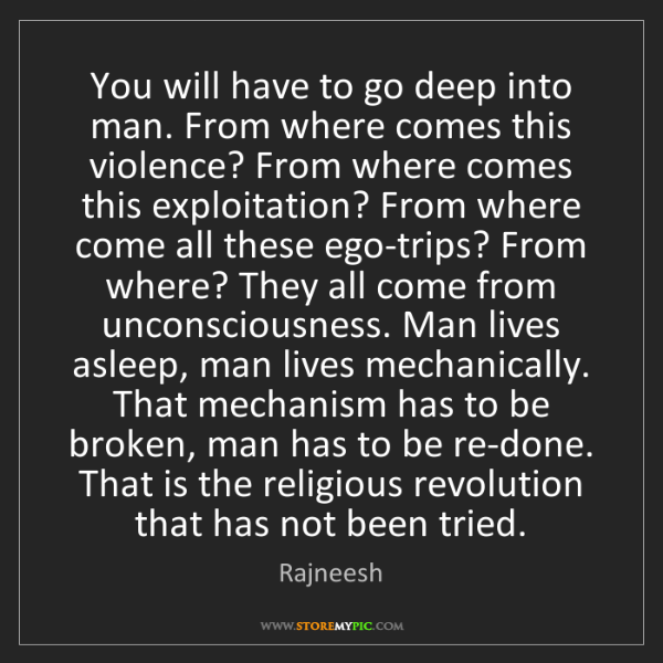 Rajneesh: You will have to go deep into man. From where comes this...