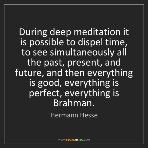 Hermann Hesse: During deep meditation it is possible to dispel time,...