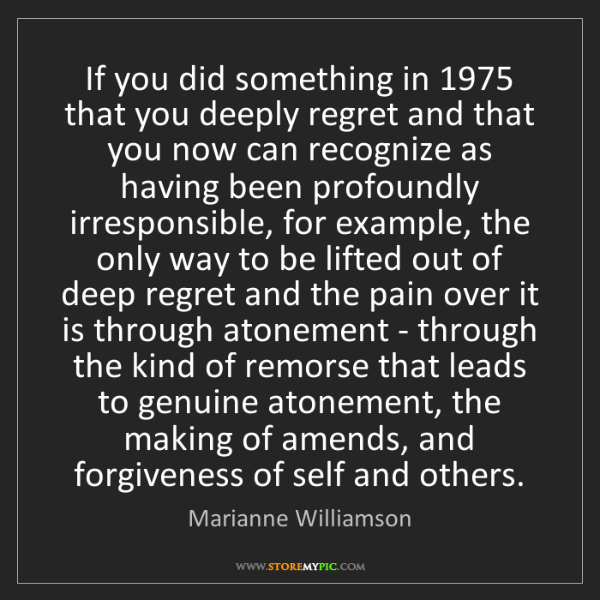 Marianne Williamson: If you did something in 1975 that you deeply regret and...
