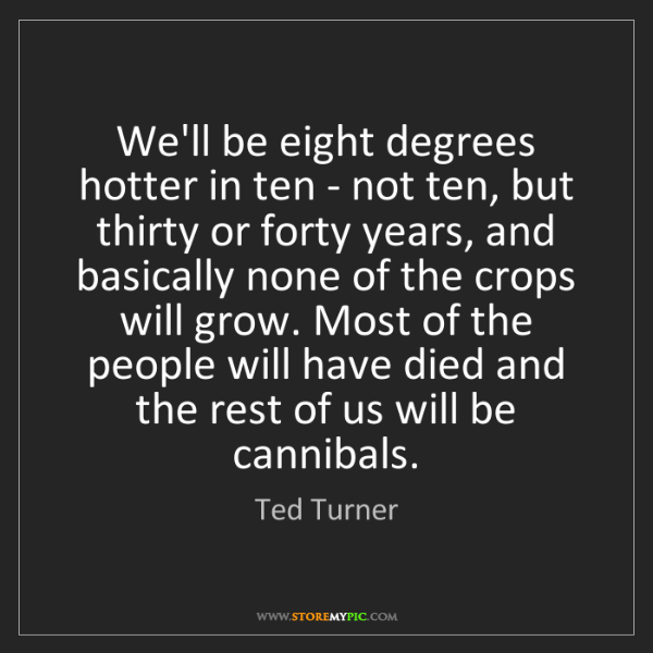 Ted Turner: We'll be eight degrees hotter in ten - not ten, but thirty...
