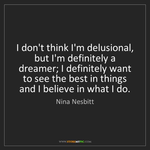 Nina Nesbitt: I don't think I'm delusional, but I'm definitely a dreamer;...