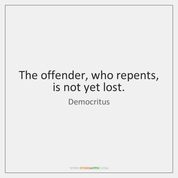 The offender, who repents, is not yet lost.