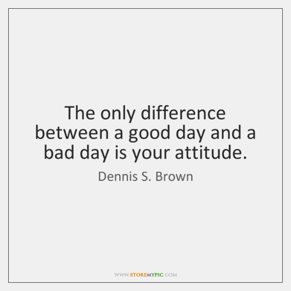 The only difference between a good day and a bad day is ...