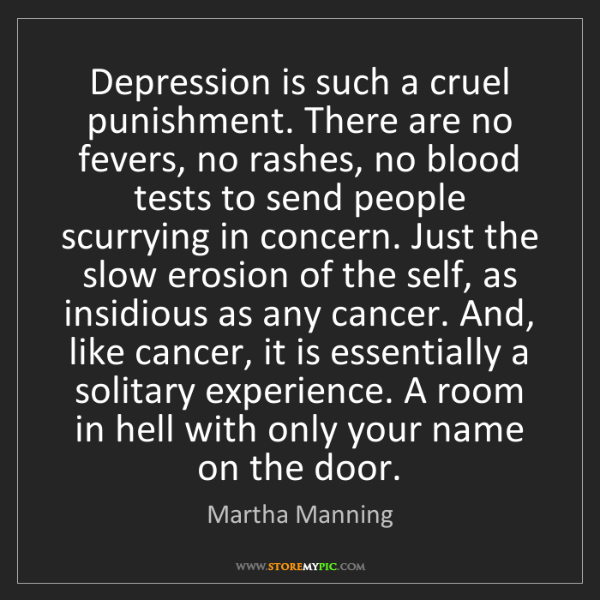 Martha Manning: Depression is such a cruel punishment. There are no fevers,...