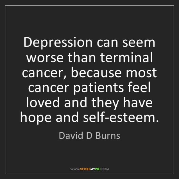 David D Burns: Depression can seem worse than terminal cancer, because...