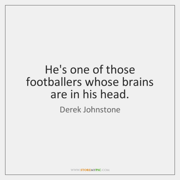 He's one of those footballers whose brains are in his head.