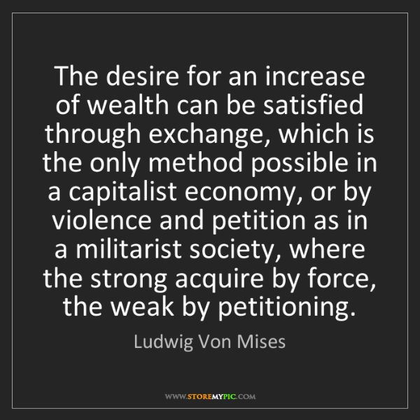 Ludwig Von Mises: The desire for an increase of wealth can be satisfied...