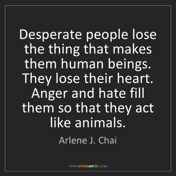 Arlene J. Chai: Desperate people lose the thing that makes them human...