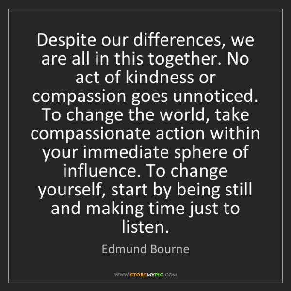 Edmund Bourne: Despite our differences, we are all in this together....