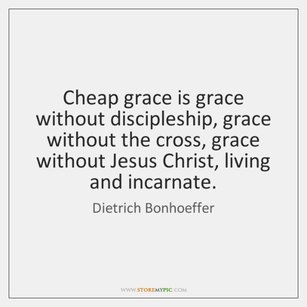 Cheap grace is grace without discipleship, grace without the cross, grace without ...