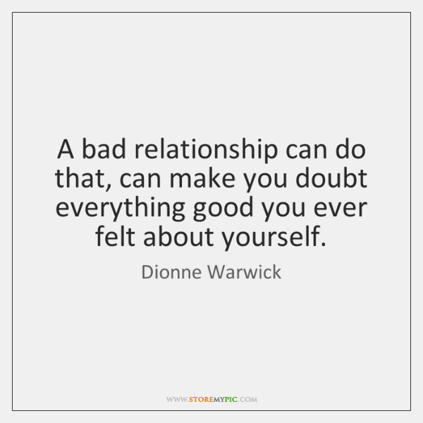 A bad relationship can do that, can make you doubt everything good ...