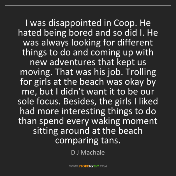 D J Machale: I was disappointed in Coop. He hated being bored and...