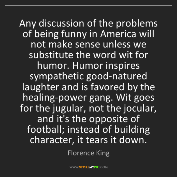 Florence King: Any discussion of the problems of being funny in America...