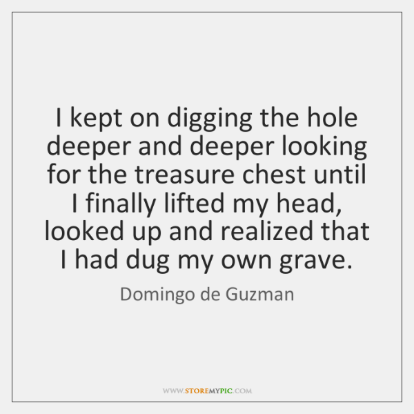 I kept on digging the hole deeper and deeper looking for the ...