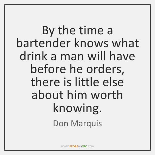 By the time a bartender knows what drink a man will have ...