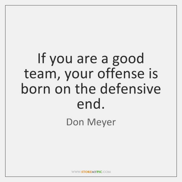 If you are a good team, your offense is born on the ...