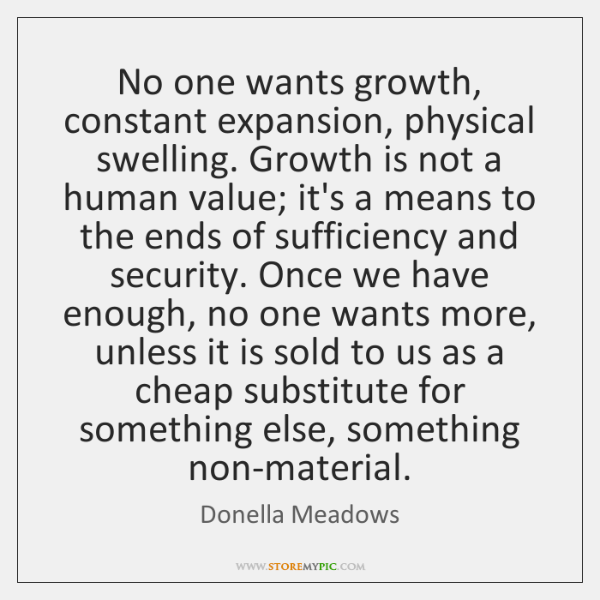 No one wants growth, constant expansion, physical swelling. Growth is not a ...