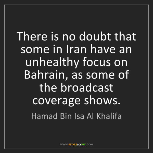 Hamad Bin Isa Al Khalifa: There is no doubt that some in Iran have an unhealthy...