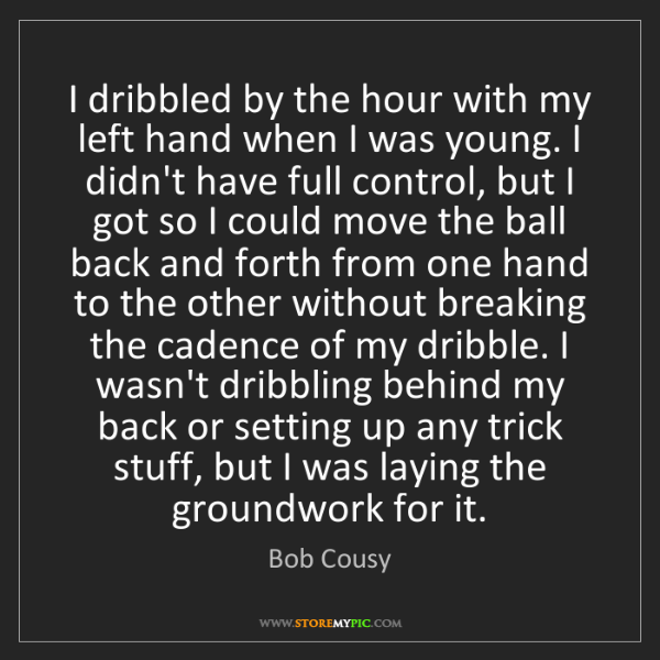 Bob Cousy: I dribbled by the hour with my left hand when I was young....