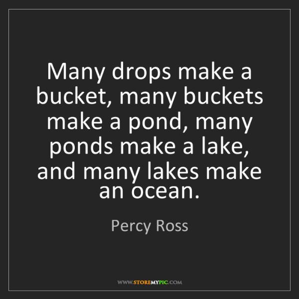 Percy Ross: Many drops make a bucket, many buckets make a pond, many...