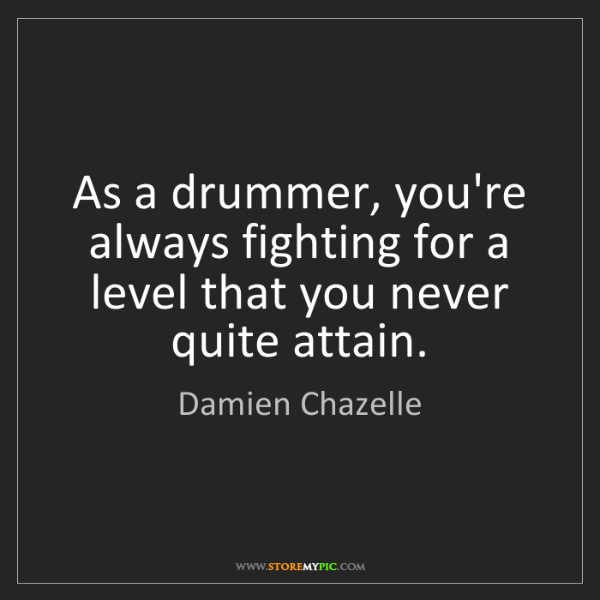Damien Chazelle: As a drummer, you're always fighting for a level that...