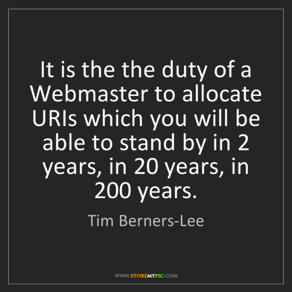 Tim Berners-Lee: It is the the duty of a Webmaster to allocate URIs which...