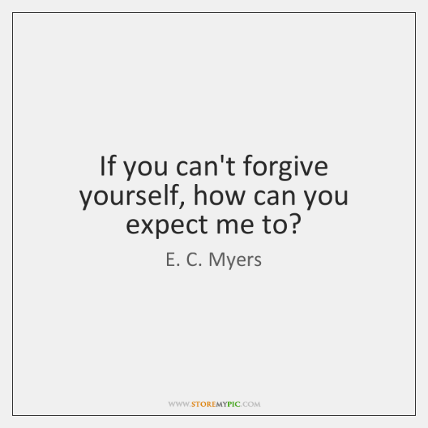 If you can't forgive yourself, how can you expect me to?