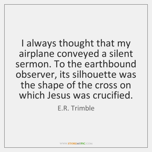 I always thought that my airplane conveyed a silent sermon. To the ...