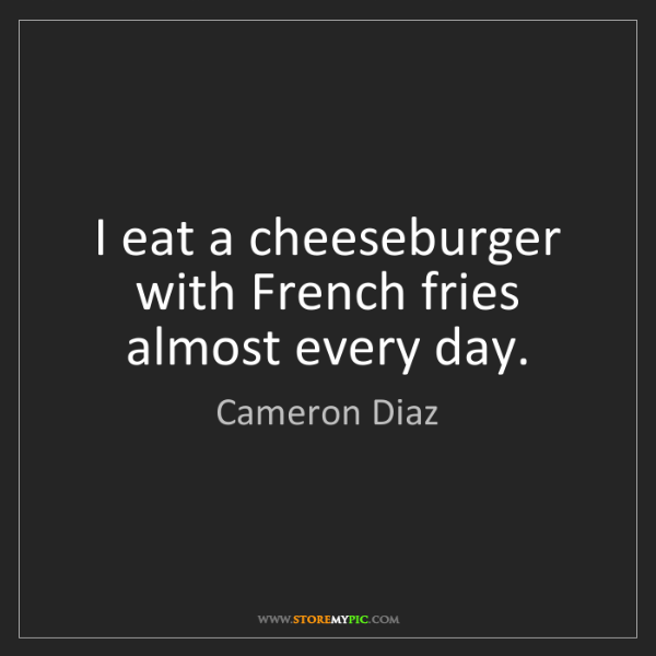 Cameron Diaz: I eat a cheeseburger with French fries almost every day.