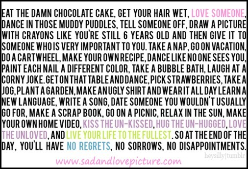 Eat the damn chocolate cake get your hair wet love someone dance in those muddy puddles