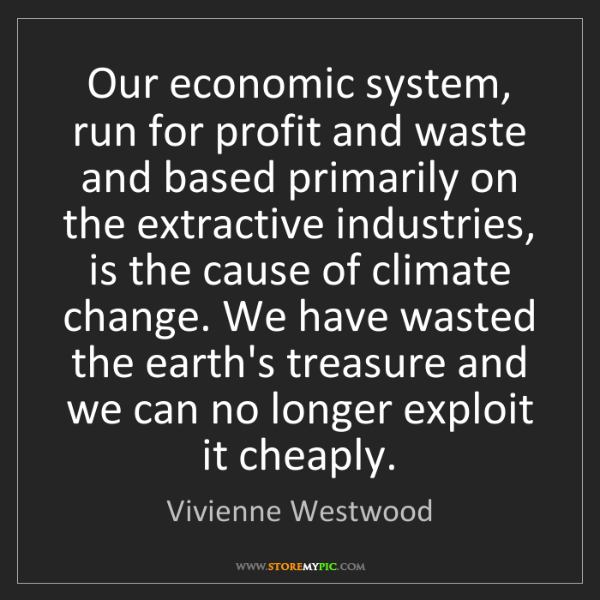 Vivienne Westwood: Our economic system, run for profit and waste and based...