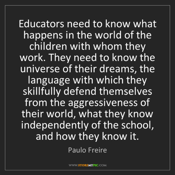 Paulo Freire: Educators need to know what happens in the world of the...