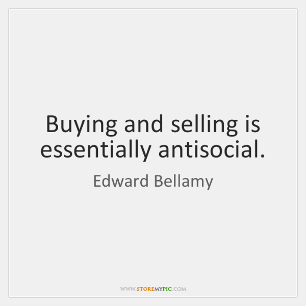 Buying and selling is essentially antisocial.