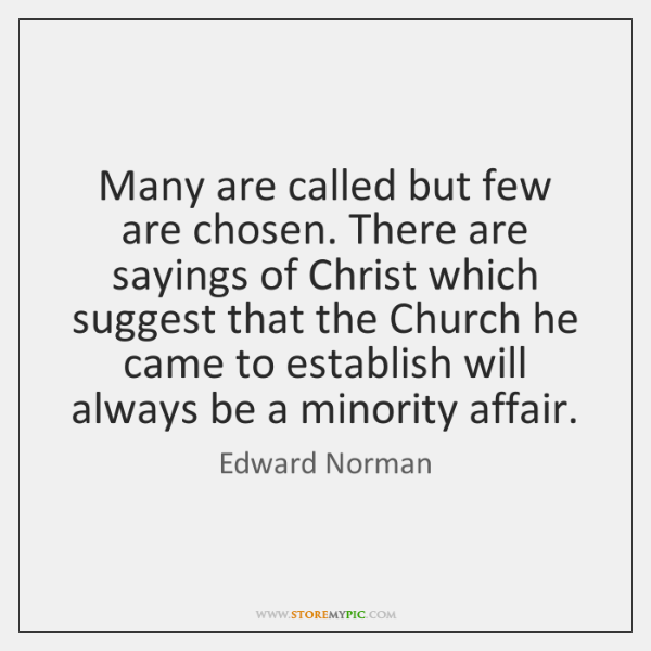 Many are called but few are chosen. There are sayings of Christ ...