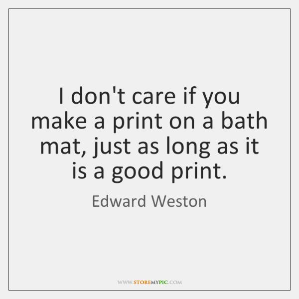 I don't care if you make a print on a bath mat, ...