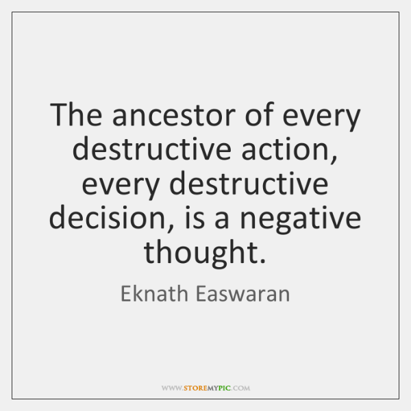 The ancestor of every destructive action, every destructive decision, is a negative ...
