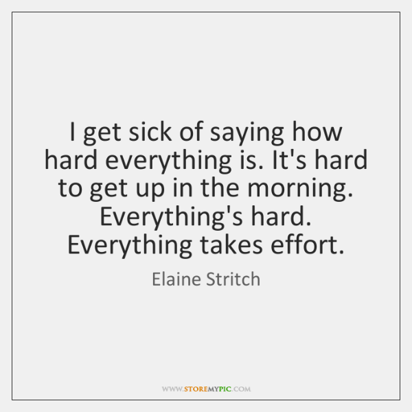 I get sick of saying how hard everything is. It's hard to ...