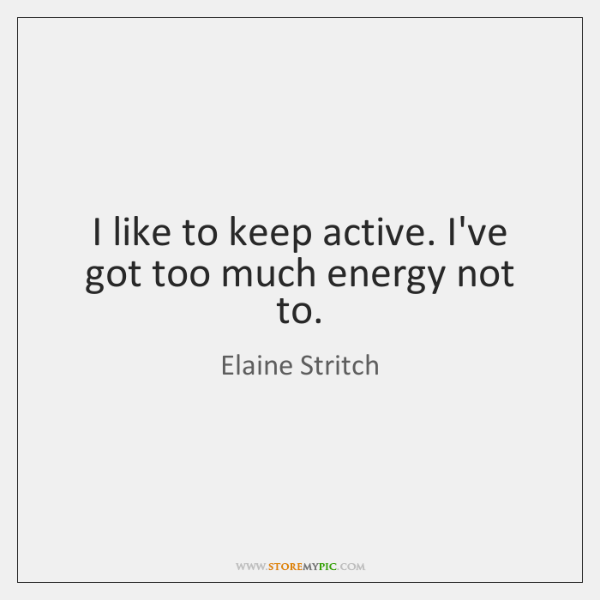 I like to keep active. I've got too much energy not to.