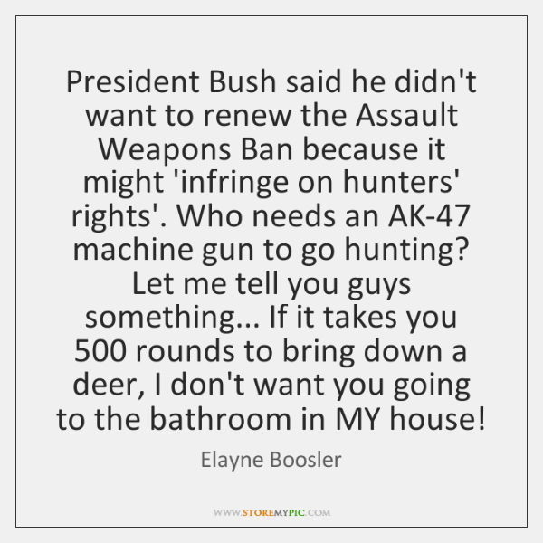President Bush said he didn't want to renew the Assault Weapons Ban ...