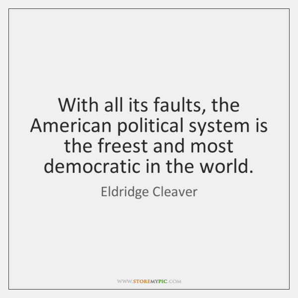 With all its faults, the American political system is the freest and ...