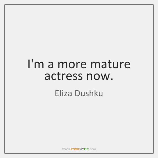 I'm a more mature actress now.