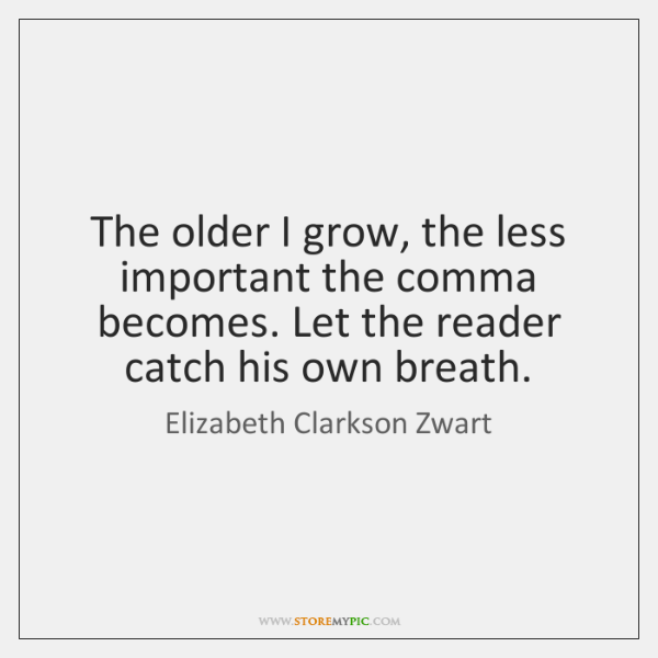 The older I grow, the less important the comma becomes. Let the ...