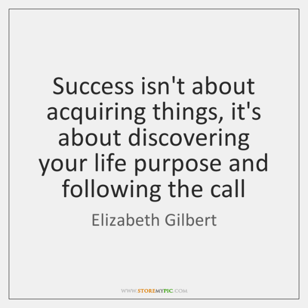 Success isn't about acquiring things, it's about discovering your life purpose and ...