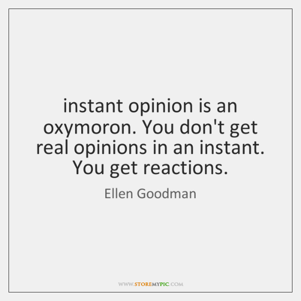 instant opinion is an oxymoron. You don't get real opinions in an ...