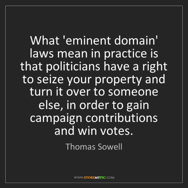 Thomas Sowell: What 'eminent domain' laws mean in practice is that politicians...