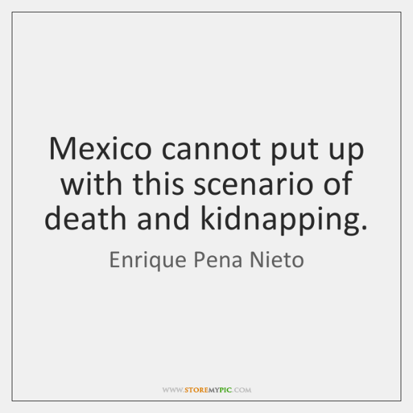 Mexico cannot put up with this scenario of death and kidnapping.