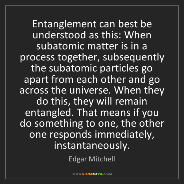 Edgar Mitchell: Entanglement can best be understood as this: When subatomic...