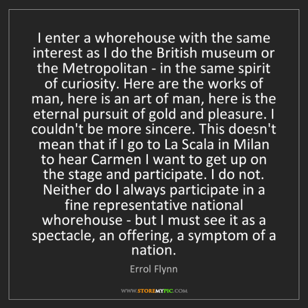 Errol Flynn: I enter a whorehouse with the same interest as I do the...