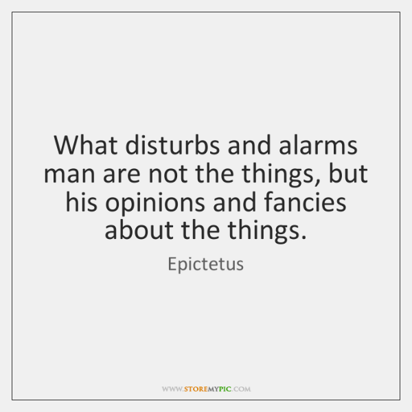 What disturbs and alarms man are not the things, but his opinions ...